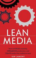 Lean Media How to Focus Creativity, Streamline Production, and Create Media That Audiences Love by Ian Lamont