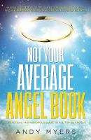 Not Your Average Angel Book A Practical and Humorous Guide to All Things Angelic by Andy (Andy Myers) Myers