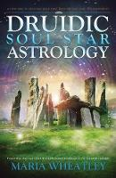 Druidic Soul Star Astrology A New Way to Discover Your Past Lives without Past-Life Regressions by Maria (Maria Wheatley) Wheatley