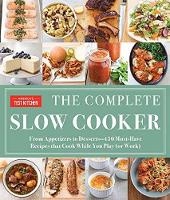 The Complete Slow Cooker From Appetizers to Desserts - 400 Must-Have Recipes That Cook While You Play (or Work) by America's Test Kitchen