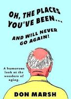 Oh, the Places You've Been ... & Will Never Go Again! A Humorous Look at the Wonders of Aging by Don Marsh
