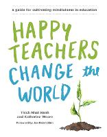 Happy Teachers Change The World A Guide For Integrating Mindfulness In Education by Thich Nhat Hanh, Katherine Weare