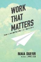 Work That Matters Create a Livelihood That Reflects Your Core Intention by Maia Duerr