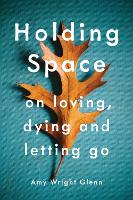 Holding Space On Loving, Dying, and Letting Go by Amy Wright Glenn