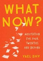 What Now? Meditation for Your Twenties and Beyond by Yael Shy