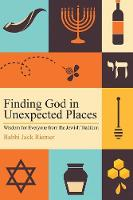 Finding God in Unexpected Places Wisdom for Everyone from the Jewish Tradition by Rabbi Jack, Rabbi Riemer