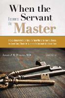 When the Servant Becomes the Master A Comprehensive Addiction Guide for Those Who Suffer from the Disease, the Loved Ones Affected by it, and the Professionals Who Assist Them by Jason Z. W. (Jason Z. W. Powers) Powers