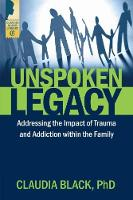 Unspoken Legacy Addressing the Impact of Trauma and Addiction within the Family by Claudia (Claudia Black) Black
