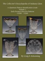 The Collector's Encyclopedia of Indiana Glass A Glassware Pattern Identification Guide, Volume 1, Early Pressed Glass Era Patterns, (1898 - 1926) by Craig S Schenning