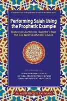 Performing Salah Using the Prophetic Example (Color) Based on Authentic Hadiths from the Six Most Authentic Books by M Mushfiqur Rahman
