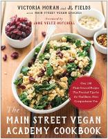 The Main Street Vegan Academy Cookbook Over 100 Plant-Sourced Recipes Plus Practical Tips for the Healthiest, Most Compassionate You by Victoria Moran, J. L. Fields