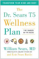 The Dr. Sears T5 Wellness Plan Transform Your Mind and Body, Five Changes in Five Weeks by William Sears, Erin Sears Basile