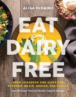 Eat Dairy Free Your Essential Cookbook for Everyday Meals, Snacks, and Sweets by Alisa Fleming