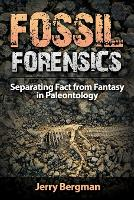 Fossil Forensics Separating Fact from Fantasy in Paleontology by Dr Jerry Bergman