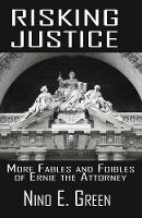 Risking Justice More Fables and Foibles of Ernie the Attorney by Nino E Green