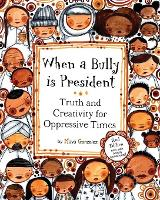 When a Bully Is President Truth and Creativity for Oppressive Times by Maya Gonzalez
