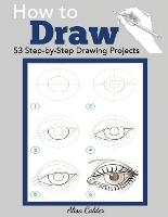 How to Draw 53 Step-By-Step Drawing Projects by Alisa Calder