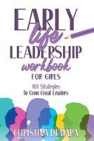 Early Life Leadership in Workbook for Girls 101 Strategies to Grow Great Leaders by Christina Demara