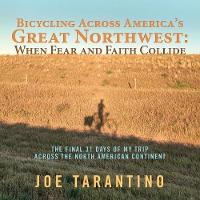 Bicycling Across America's Great Northwest: When Fear and Faith Collide The Final 31 Days of My Trip Across the North American Continent by Joe Tarantino
