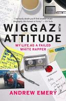 Wiggaz With Attitude My Life as a Failed White Rapper by Andrew Emery