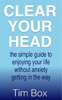 Clear Your Head the simple guide to enjoying your life without anxiety getting in the way by Tim Box