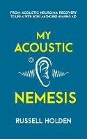 My Acoustic Nemesis A Personal Account of Life After an Acoustic Neuroma & the Ups and Downs of Having a Bone Anchored Hearing Aid by Russell K Holden