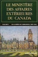 Le ministere des Affaires exterieures du Canada Volume I : Les annees de formation, 1909-1946 by John Hilliker
