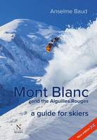 Mont Blanc and the Aiguilles Rouges A Guide for Skiers by Anselme Baud