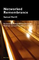 Networked Remembrance Excavating Buried Memories in the Railways beneath London and Berlin by Samuel, III Merrill