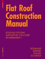 Flat Roof Construction Manual Materials, Design, Applications by Klaus Sedlbauer, Eberhard Schunck, Hartwig M. Kunzel, Rainer Barthel