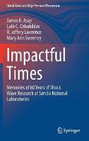 Impactful Times Memories of 60 Years of Shock Wave Research at Sandia National Laboratories by James R. Asay, Lalit C. Chhabildas, R. Jeffery Lawrence, Mary Ann Sweeney