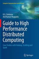 Guide to High Performance Distributed Computing Case Studies with Hadoop, Scalding and Spark by K. G. Srinivasa, Anil Kumar Muppalla