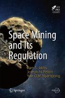 Space Mining and Its Regulation by Ram S. Jakhu, Joseph N., Jr. Pelton, Yaw Otu Mankata Nyampong