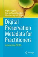 Digital Preservation Metadata for Practitioners Implementing PREMIS by Angela Dappert