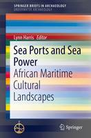 Sea Ports and Sea Power African Maritime Cultural Landscapes by Lynn Harris