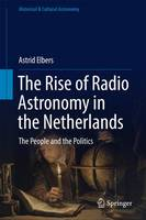 The Rise of Radio Astronomy in the Netherlands The People and the Politics by Astrid Elbers