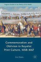 Commemoration and Oblivion in Royalist Print Culture, 1658-1667 by Erin Peters