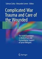 Complicated War Trauma and Care of the Wounded The Israeli Experience in Medical Care and Humanitarian Support of Syrian Refugees by Salman Zarka