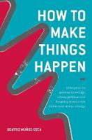 How to Make Things Happen A blueprint for applying knowledge, solving problems and designing systems that deliver your service strategy by Beatriz Munoz-Seca