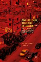 Civil-Military Relations in Lebanon Conflict, Cohesion and Confessionalism in a Divided Society by Tine Gade