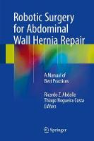 Robotic Surgery for Abdominal Wall Hernia Repair A Manual of Best Practices by Ricardo Z. Abdalla