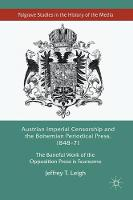 Austrian Imperial Censorship and the Bohemian Periodical Press, 1848-71 The Baneful Work of the Opposition Press is Fearsome by Jeffrey T. Leigh