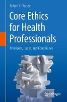 Core Ethics for Health Professionals Principles, Issues, and Compliance by Robert F. Phalen