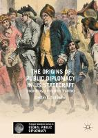 The Origins of Public Diplomacy in US Statecraft Uncovering a Forgotten Tradition by Caitlin E. Schindler