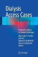Dialysis Access Cases Practical Solutions to Clinical Challenges by Alexander S. Yevzlin