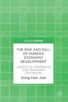 The Rise and Fall of Korea's Economic Development Lessons for Developing and Developed Economies by Sung-Hee Jwa