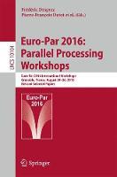 Euro-Par 2016: Parallel Processing Workshops Euro-Par 2016 International Workshops, Grenoble, France, August 24-26, 2016, Revised Selected Papers by Frederic Desprez