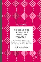 The Economics of Addictive Behaviours Volume III The Private and Social Costs of the Abuse of Illicit Drugs and Their Remedies by John Joshua