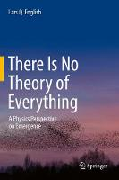 There Is No Theory of Everything A Physics Perspective on Emergence by Lars Q. English