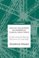 Healthy Volunteers in Commercial Clinical Drug Trials When Human Beings Become Guinea Pigs by Shadreck Mwale